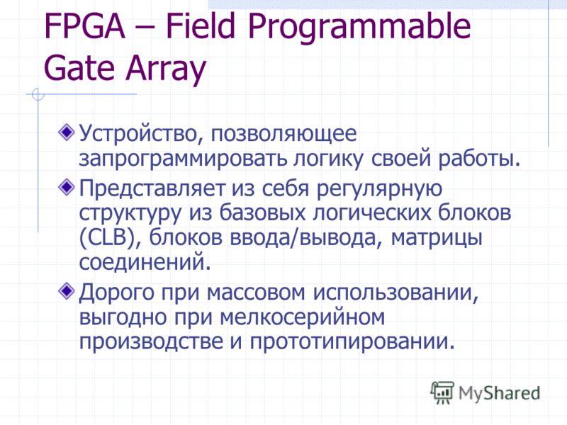 FPGA – Field Programmable Gate Array Устройство, позволяющее запрограммировать логику своей работы. Представляет из себя регулярную структуру из базовых логических блоков (CLB), блоков ввода/вывода, матрицы соединений. Дорого при массовом использован