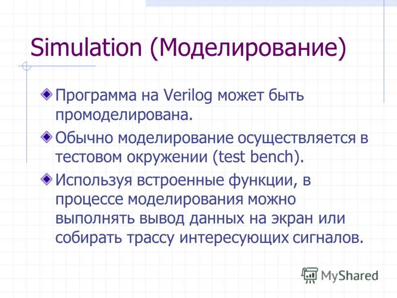 Simulation (Моделирование) Программа на Verilog может быть промоделирована. Обычно моделирование осуществляется в тестовом окружении (test bench). Используя встроенные функции, в процессе моделирования можно выполнять вывод данных на экран или собира