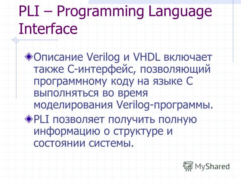 PLI – Programming Language Interface Описание Verilog и VHDL включает также C-интерфейс, позволяющий программному коду на языке C выполняться во время моделирования Verilog-программы. PLI позволяет получить полную информацию о структуре и состоянии с