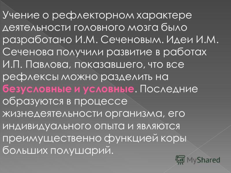 Учение о рефлекторном характере деятельности головного мозга было разработано И.М. Сеченовым. Идеи И.М. Сеченова получили развитие в работах И.П. Павлова, показавшего, что все рефлексы можно разделить на безусловные и условные. Последние образуются в