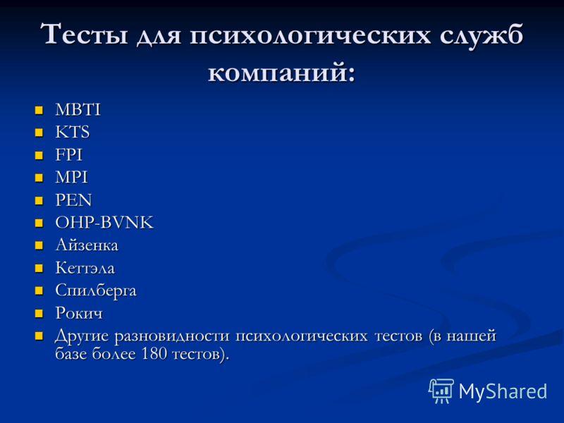 Тесты для психологических служб компаний: MBTI MBTI KTS KTS FPI FPI MPI MPI PEN PEN OHP-BVNK OHP-BVNK Айзенка Айзенка Кеттэла Кеттэла Спилберга Спилберга Рокич Рокич Другие разновидности психологических тестов (в нашей базе более 180 тестов). Другие