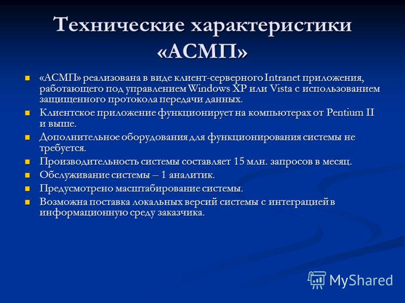 Технические характеристики «АСМП» «АСМП» реализована в виде клиент-серверного Intranet приложения, работающего под управлением Windows XP или Vista с использованием защищенного протокола передачи данных. «АСМП» реализована в виде клиент-серверного In