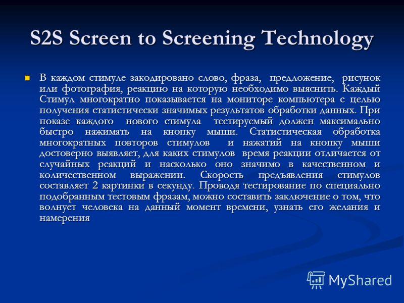 S2S Screen to Screening Technology В каждом стимуле закодировано слово, фраза, предложение, рисунок или фотография, реакцию на которую необходимо выяснить. Каждый Стимул многократно показывается на мониторе компьютера с целью получения статистически