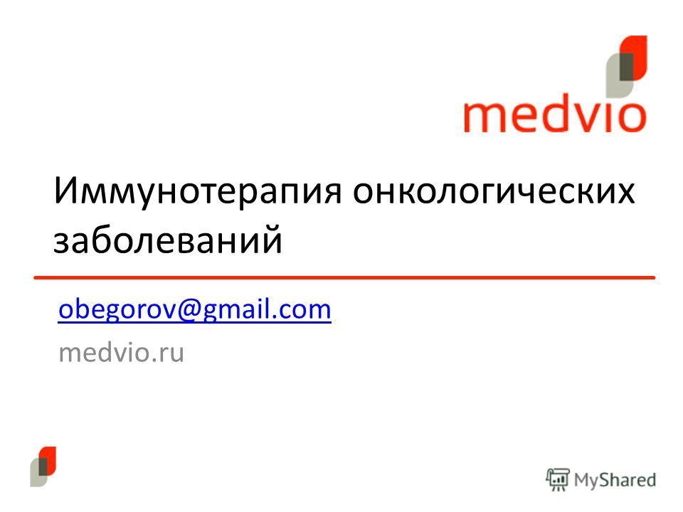 Иммунотерапия онкологических заболеваний obegorov@gmail.com medvio.ru