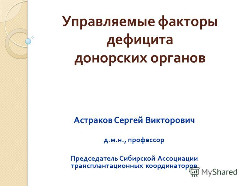 Управляемые факторы дефицита донорских органов Астраков Сергей Викторович д. м. н., профессор Председатель Сибирской Ассоциации трансплантационных координаторов
