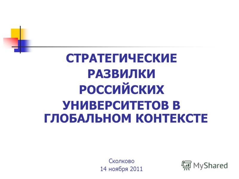 СТРАТЕГИЧЕСКИЕ РАЗВИЛКИ РОССИЙСКИХ УНИВЕРСИТЕТОВ В ГЛОБАЛЬНОМ КОНТЕКСТЕ Cколково 14 ноября 2011