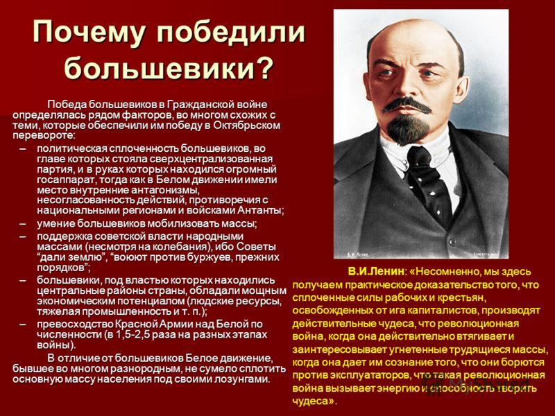 Почему победили большевики? Победа большевиков в Гражданской войне определялась рядом факторов, во многом схожих с теми, которые обеспечили им победу в Октябрьском перевороте: –политическая сплоченность большевиков, во главе которых стояла сверхцентр