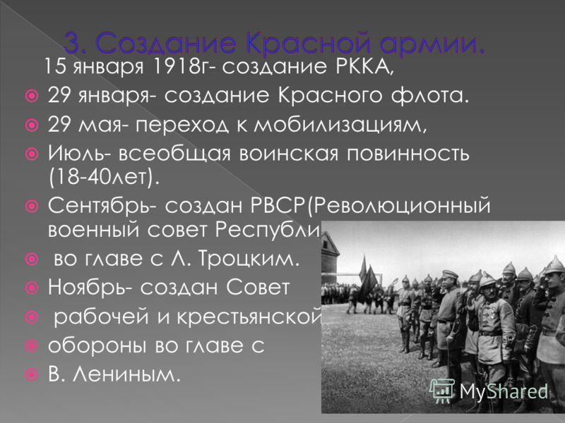 15 января 1918г- создание РККА, 29 января- создание Красного флота. 29 мая- переход к мобилизациям, Июль- всеобщая воинская повинность (18-40лет). Сентябрь- создан РВСР(Революционный военный совет Республики во главе с Л. Троцким. Ноябрь- создан Сове