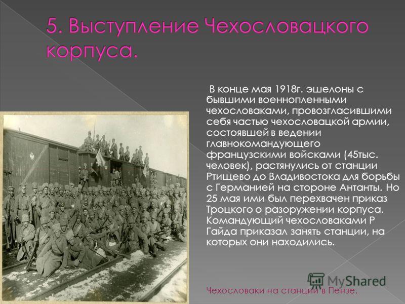 В конце мая 1918г. эшелоны с бывшими военнопленными чехословаками, провозгласившими себя частью чехословацкой армии, состоявшей в ведении главнокомандующего французскими войсками (45тыс. человек), растянулись от станции Ртищево до Владивостока для бо
