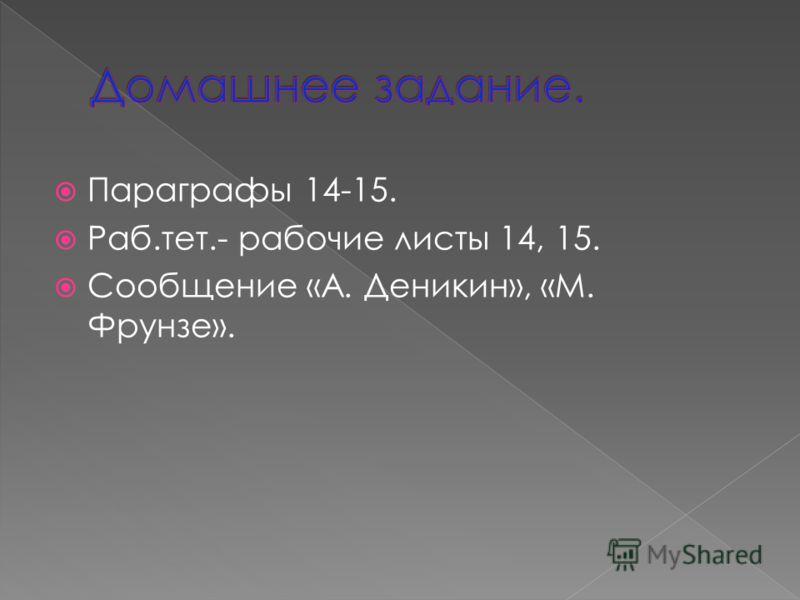 Параграфы 14-15. Раб.тет.- рабочие листы 14, 15. Сообщение «А. Деникин», «М. Фрунзе».