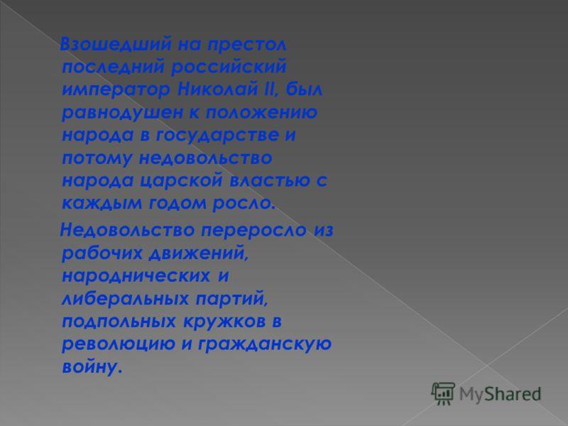 Взошедший на престол последний российский император Николай II, был равнодушен к положению народа в государстве и потому недовольство народа царской властью с каждым годом росло. Недовольство переросло из рабочих движений, народнических и либеральных