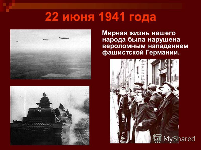 22 июня 1941 года Мирная жизнь нашего народа была нарушена вероломным нападением фашистской Германии.