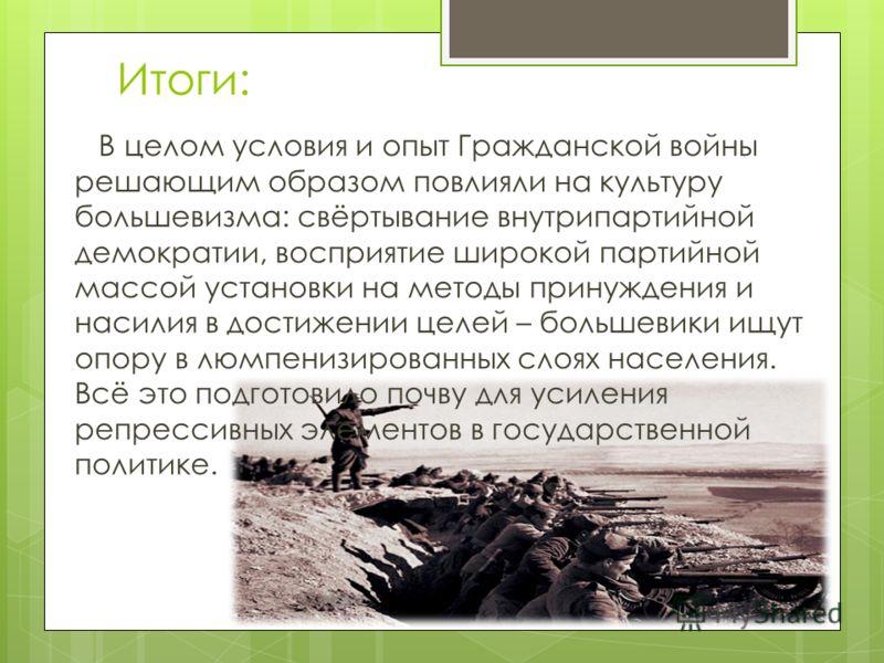 Итоги: В целом условия и опыт Гражданской войны решающим образом повлияли на культуру большевизма: свёртывание внутрипартийной демократии, восприятие широкой партийной массой установки на методы принуждения и насилия в достижении целей – большевики и