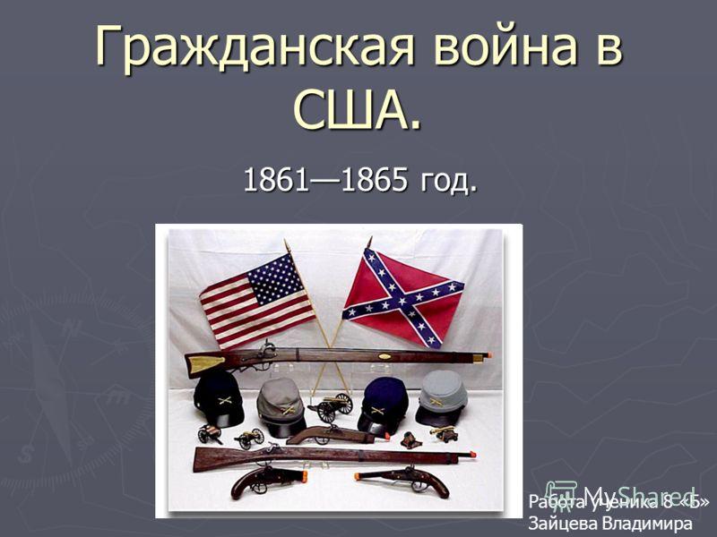 Гражданская война в США. 18611865 год. 18611865 год. Работа ученика 8 «Б» Зайцева Владимира