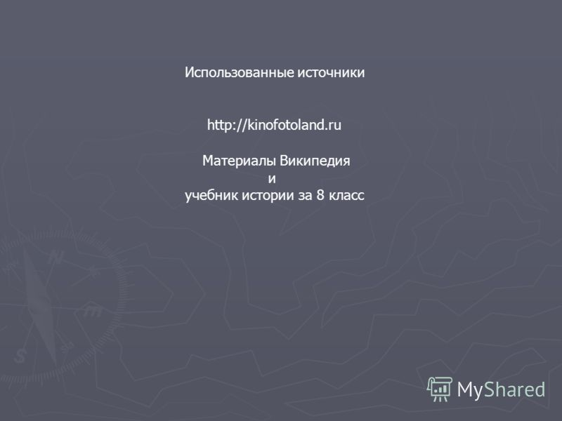 Использованные источники http://kinofotoland.ru Материалы Википедия и учебник истории за 8 класс