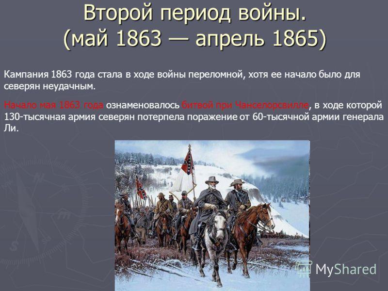 Второй период войны. (май 1863 апрель 1865) Кампания 1863 года стала в ходе войны переломной, хотя ее начало было для северян неудачным. Начало мая 1863 года ознаменовалось битвой при Чанселорсвилле, в ходе которой 130-тысячная армия северян потерпел