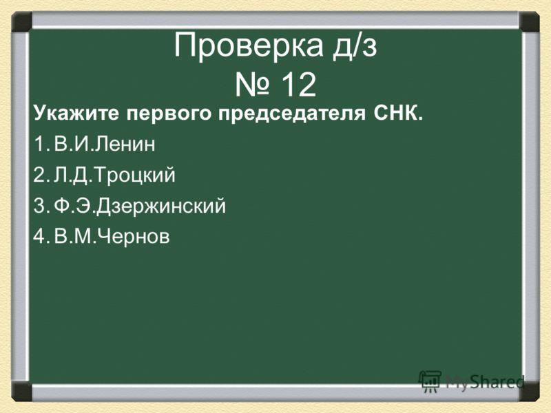 Проверка д/з 12 Укажите первого председателя СНК. 1.В.И.Ленин 2.Л.Д.Троцкий 3.Ф.Э.Дзержинский 4.В.М.Чернов