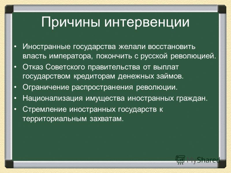 Причины интервенции Иностранные государства желали восстановить власть императора, покончить с русской революцией. Отказ Советского правительства от выплат государством кредиторам денежных займов. Ограничение распространения революции. Национализация
