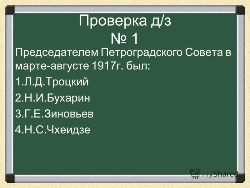 Проверка д/з 1 Председателем Петроградского Совета в марте-августе 1917г. был: 1.Л.Д.Троцкий 2.Н.И.Бухарин 3.Г.Е.Зиновьев 4.Н.С.Чхеидзе