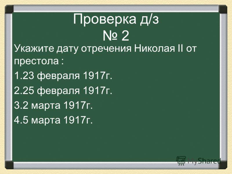 Проверка д/з 2 Укажите дату отречения Николая II от престола : 1.23 февраля 1917г. 2.25 февраля 1917г. 3.2 марта 1917г. 4.5 марта 1917г.