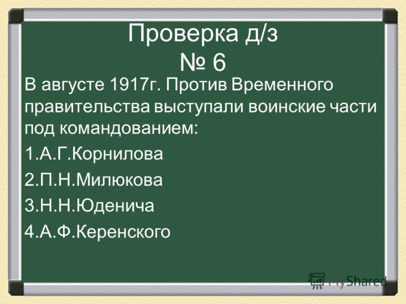Проверка д/з 6 В августе 1917г. Против Временного правительства выступали воинские части под командованием: 1.А.Г.Корнилова 2.П.Н.Милюкова 3.Н.Н.Юденича 4.А.Ф.Керенского