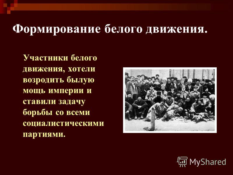 Формирование белого движения. Участники белого движения, хотели возродить былую мощь империи и ставили задачу борьбы со всеми социалистическими партиями.