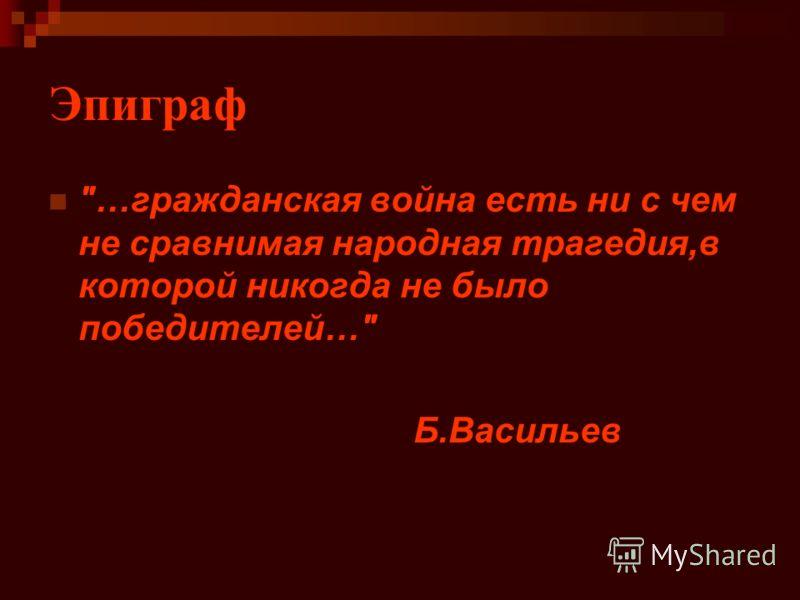 Эпиграф …гражданская война есть ни с чем не сравнимая народная трагедия,в которой никогда не было победителей… Б.Васильев