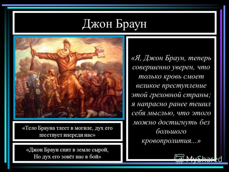 Джон Браун «Я, Джон Браун, теперь совершенно уверен, что только кровь смоет великое преступление этой греховной страны; я напрасно ранее тешил себя мыслью, что этого можно достигнуть без большого кровопролития...» «Тело Брауна тлеет в могиле, дух его