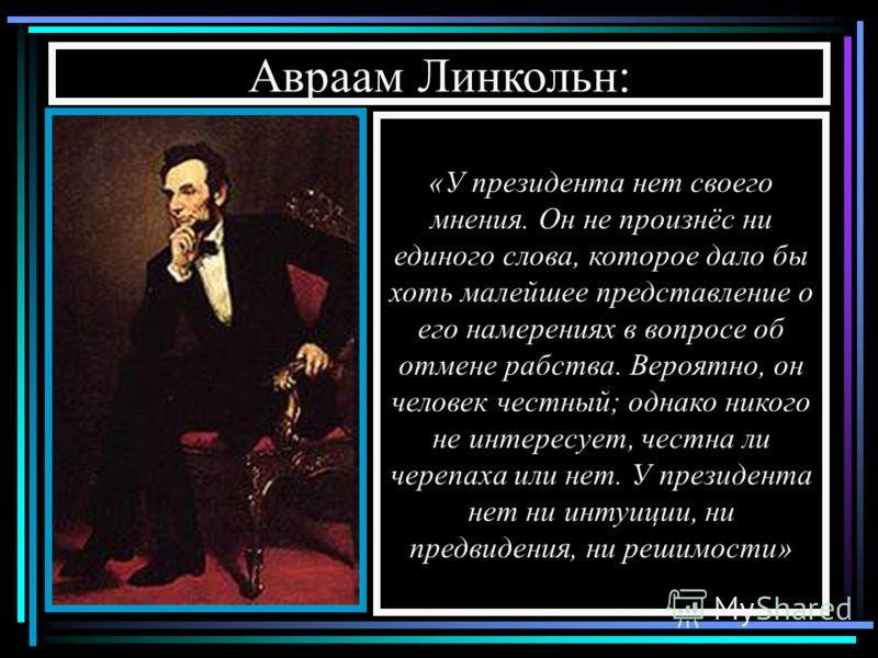 Авраам Линкольн: «Моя высшая цель в этой борьбе – это спасение Союза, а не спасение или уничтожение рабства» «У президента нет своего мнения. Он не произнёс ни единого слова, которое дало бы хоть малейшее представление о его намерениях в вопросе об о