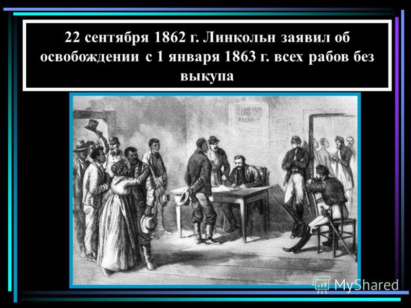 22 сентября 1862 г. Линкольн заявил об освобождении с 1 января 1863 г. всех рабов без выкупа