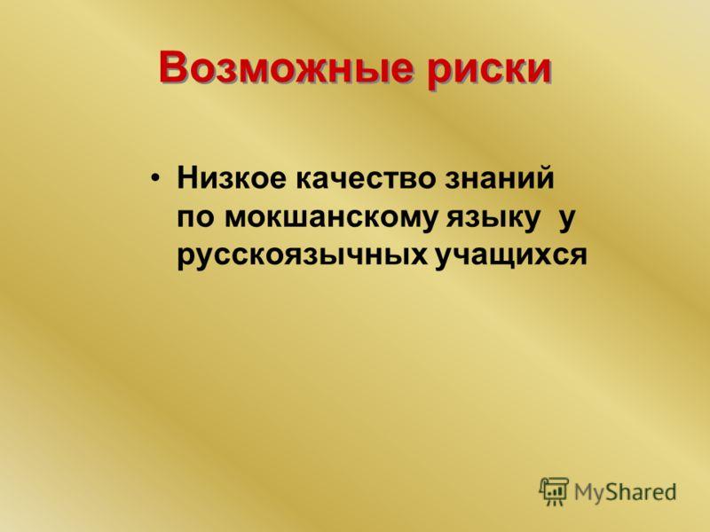 Возможные риски Низкое качество знаний по мокшанскому языку у русскоязычных учащихся