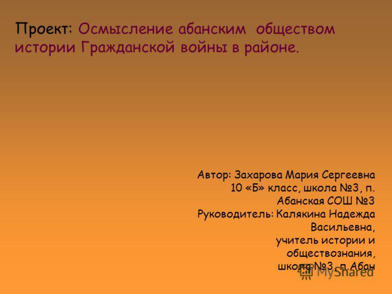 Проект: Осмысление абанским обществом истории Гражданской войны в районе. Автор: Захарова Мария Сергеевна 10 «Б» класс, школа 3, п. Абанская СОШ 3 Рук
