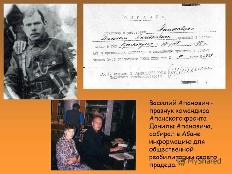 Василий Апанович – правнук командира Апанского фронта Данилы Апановича, собирал в Абане информацию для общественной реабилитации своего прадеда.