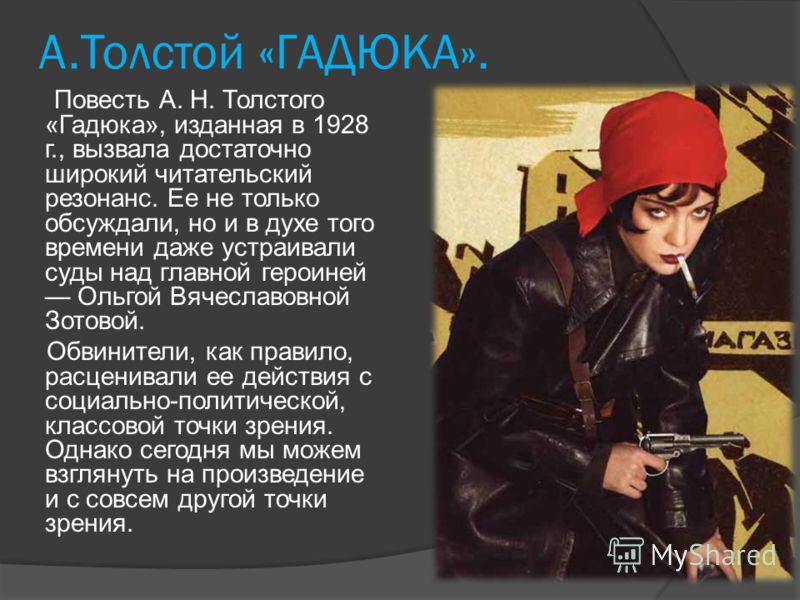 А.Толстой «ГАДЮКА». Повесть А. Н. Толстого «Гадюка», изданная в 1928 г., вызвала достаточно широкий читательский резонанс. Ее не только обсуждали, но и в духе того времени даже устраивали суды над главной героиней Ольгой Вячеславовной Зотовой. Обвини