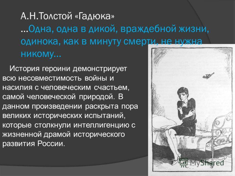 А.Н.Толстой «Гадюка» …Одна, одна в дикой, враждебной жизни, одинока, как в минуту смерти, не нужна никому... История героини демонстрирует всю несовместимость войны и насилия с человеческим счастьем, самой человеческой природой. В данном произведении
