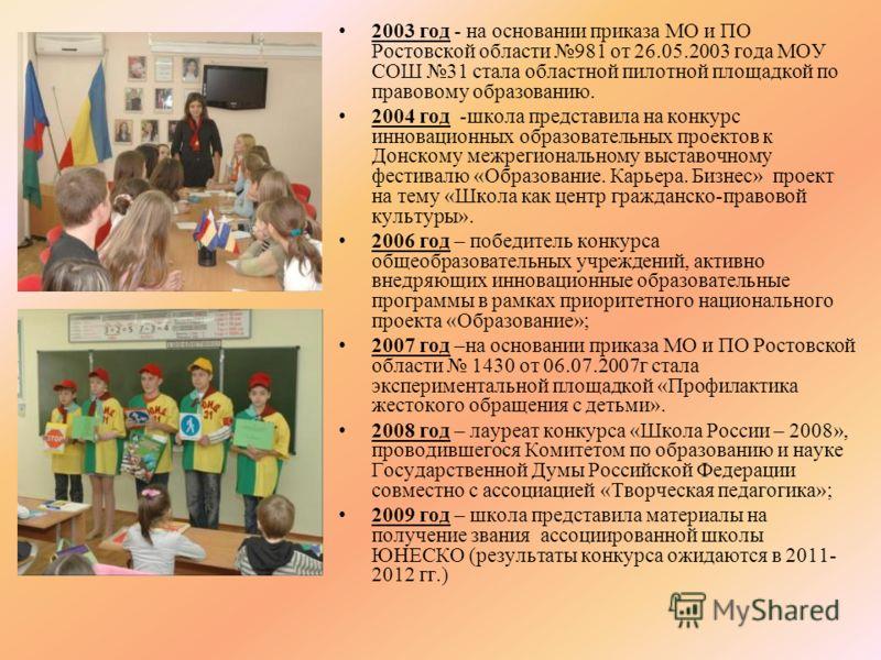 2003 год - на основании приказа МО и ПО Ростовской области 981 от 26.05.2003 года МОУ СОШ 31 стала областной пилотной площадкой по правовому образованию. 2004 год -школа представила на конкурс инновационных образовательных проектов к Донскому межреги