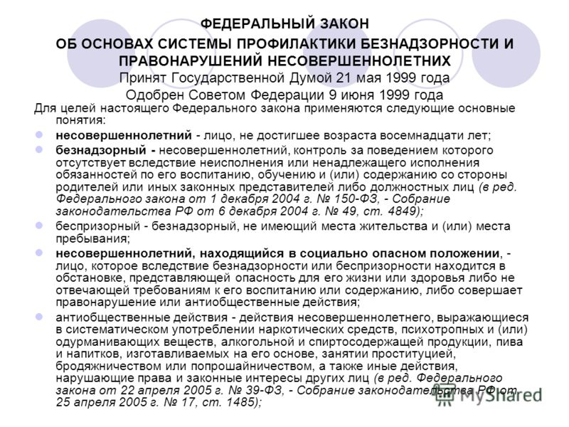 ФЕДЕРАЛЬНЫЙ ЗАКОН ОБ ОСНОВАХ СИСТЕМЫ ПРОФИЛАКТИКИ БЕЗНАДЗОРНОСТИ И ПРАВОНАРУШЕНИЙ НЕСОВЕРШЕННОЛЕТНИХ Принят Государственной Думой 21 мая 1999 года Одобрен Советом Федерации 9 июня 1999 года Для целей настоящего Федерального закона применяются следующ