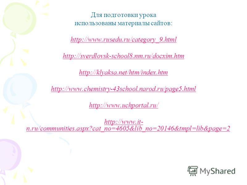 Для подготовки урока использованы материалы сайтов: http://www.rusedu.ru/category_9.html http://sverdlovsk-school8.nm.ru/docxim.htm http://klyaksa.net/htm/index.htm http://www.chemistry-43school.narod.ru/page5.html http://www.uchportal.ru/ http://www