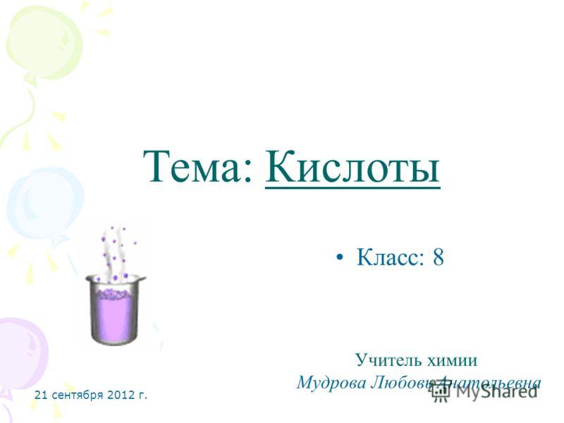 21 сентября 2012 г. Тема: Кислоты Класс: 8 Учитель химии Мудрова Любовь Анатольевна