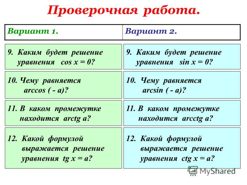 Проверочная работа. Вариант 1.Вариант 2. 5. В каком промежутке находится arccos a ? 5. В каком промежутке находится arcsin a ? 6.В каком промежутке находится значение а? 6. В каком промежутке находится значение а? 7.Каким будет решение уравнения cos