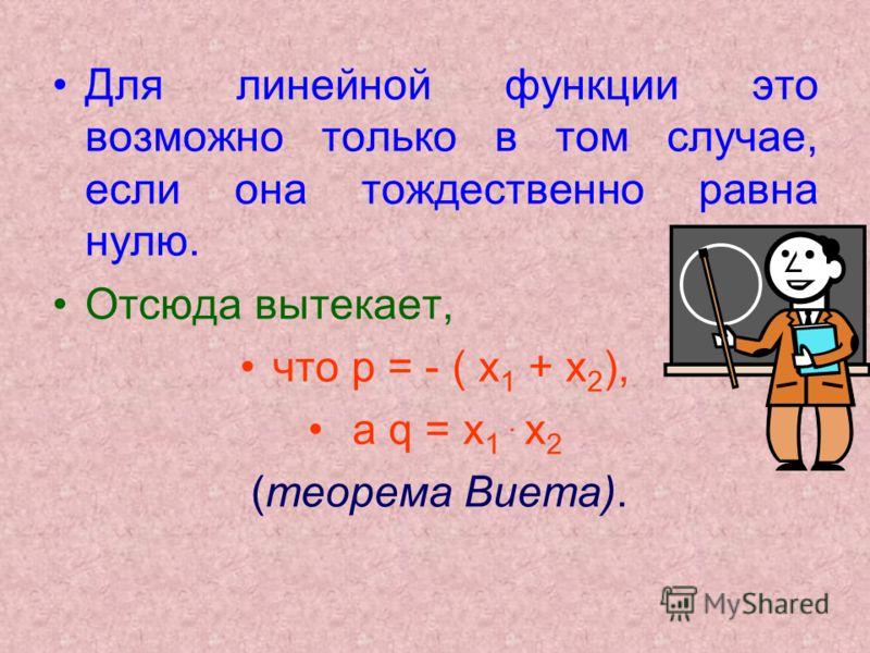 Для линейной функции это возможно только в том случае, если она тождественно равна нулю. Отсюда вытекает, что p = - ( х 1 + х 2 ), а q = х 1. х 2 (теорема Виета).