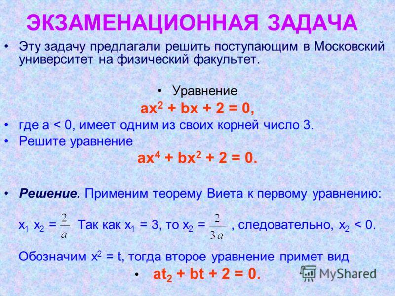 ЭКЗАМЕНАЦИОННАЯ ЗАДАЧА Эту задачу предлагали решить поступающим в Московский университет на физический факультет. Уравнение аx 2 + bx + 2 = 0, где а < 0, имеет одним из своих корней число 3. Решите уравнение ах 4 + bх 2 + 2 = 0. Решение. Применим тео