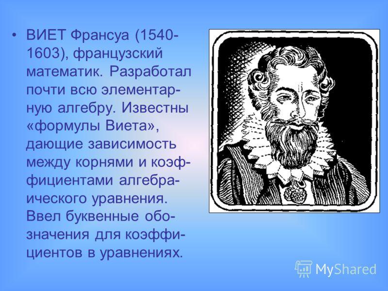 ВИЕТ Франсуа (1540- 1603), французский математик. Разработал почти всю элементар- ную алгебру. Известны «формулы Виета», дающие зависимость между корнями и коэф- фициентами алгебра- ического уравнения. Ввел буквенные обо- значения для коэффи- циентов