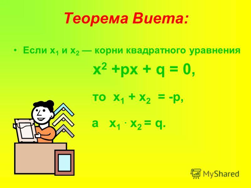 Теорема Виета: Если х 1 и х 2 корни квадратного уравнения х 2 +px + q = 0, то х 1 + х 2 = -p, а х 1. х 2 = q.