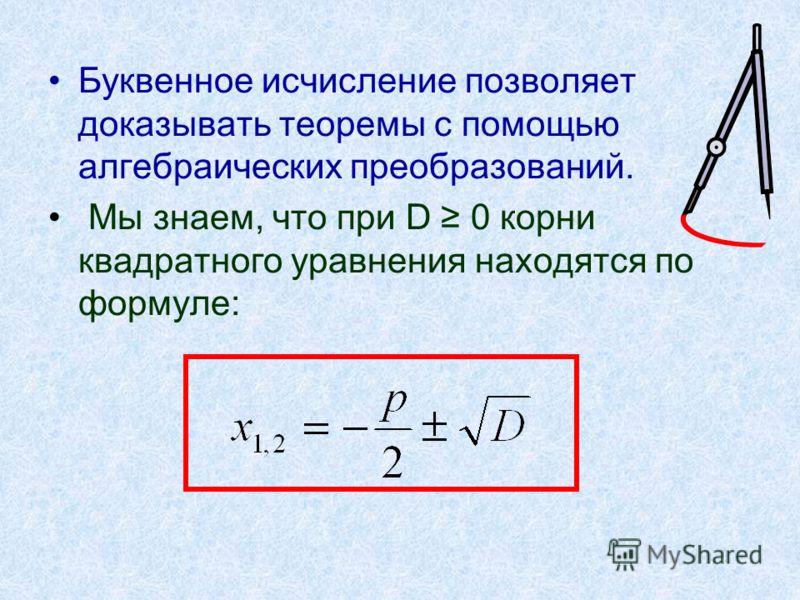 Буквенное исчисление позволяет доказывать теоремы с помощью алгебраических преобразований. Мы знаем, что при D 0 корни квадратного уравнения находятся по формуле: