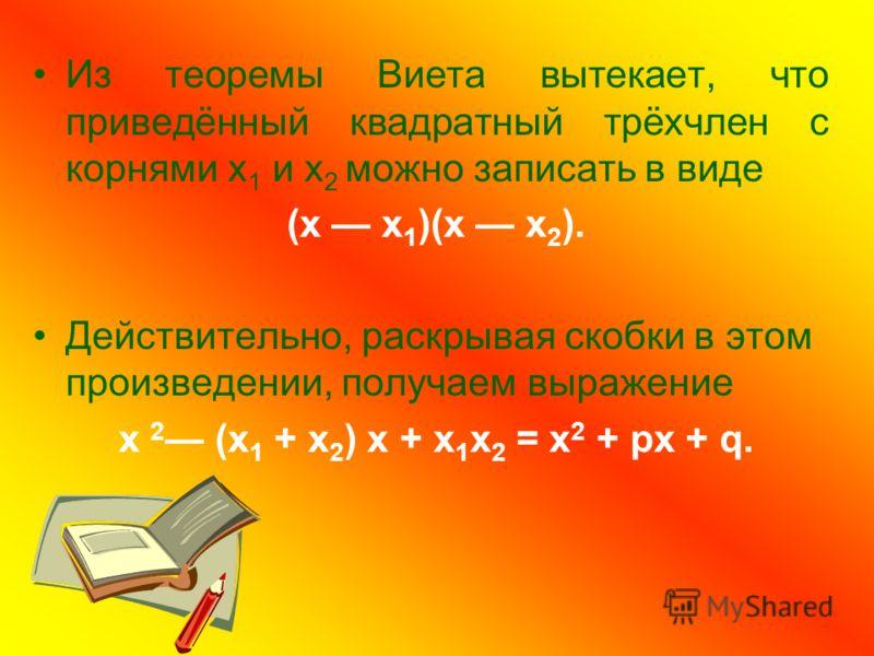 Из теоремы Виета вытекает, что приведённый квадратный трёхчлен с корнями х 1 и х 2 можно записать в виде (х х 1 )(х х 2 ). Действительно, раскрывая скобки в этом произведении, получаем выражение х 2 (х 1 + х 2 ) х + х 1 х 2 = х 2 + рх + q.