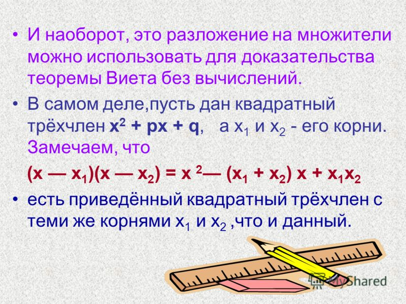 И наоборот, это разложение на множители можно использовать для доказательства теоремы Виета без вычислений. В самом деле,пусть дан квадратный трёхчлен х 2 + рх + q, а х 1 и х 2 - его корни. Замечаем, что (х х 1 )(х х 2 ) = х 2 (х 1 + х 2 ) х + х 1 х
