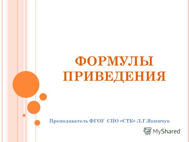 ФОРМУЛЫ ПРИВЕДЕНИЯ Преподаватель ФГОУ СПО «СТК» Л.Г.Якимчук