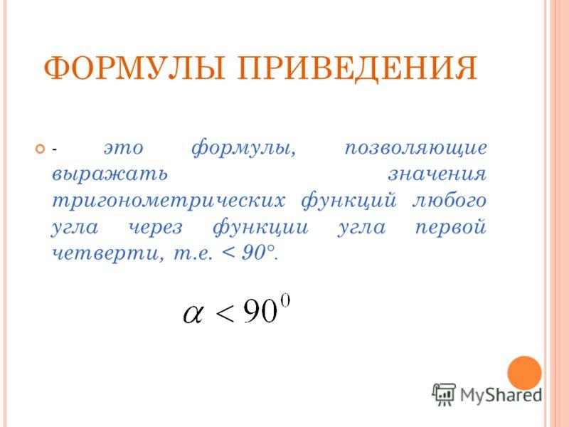ФОРМУЛЫ ПРИВЕДЕНИЯ - это формулы, позволяющие выражать значения тригонометрических функций любого угла через функции угла первой четверти, т.е. < 90 °.