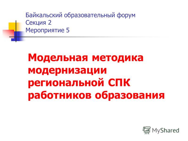 Байкальский образовательный форум Секция 2 Мероприятие 5 Модельная методика модернизации региональной СПК работников образования